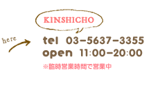 kinshicho tel:03-5637-3355 open:12:00-20:00 11:00 -20:00(sat.sun-holiday)