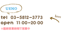 ueno tel:03-5812-3773 open:11:00-22:00 10:00 -21:00(sat.sun-holiday)